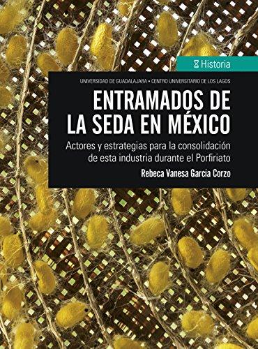 Entramados de la seda en México: Actores y estrategias para la consolidación de esta industria durante el Porfiriato (Historia) por Rebeca Vanesa García Corzo