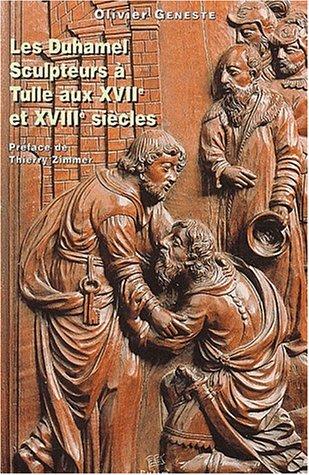 Les Duhamel. Sculpteurs à Tulle aux XVIIème et XVIIIème siècles par Olivier Geneste