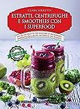 Estratti, centrifughe e smoothies con i superfood. Più di 250 ricette per esaltare le incredibili proprietà dei cibi più nutrienti del pianeta