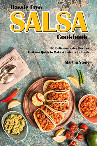 Hassle Free Salsa Cookbook: 30 Delicious Salsa Recipes That Are Quick to Make & Eaten with Haste (English Edition)
