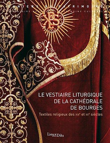Le vestiaire liturgique de la cathdrale de Bourges : Textiles religieux des XIXe et XXe sicles de Philippe Bardelot (9 octobre 2012) Broch