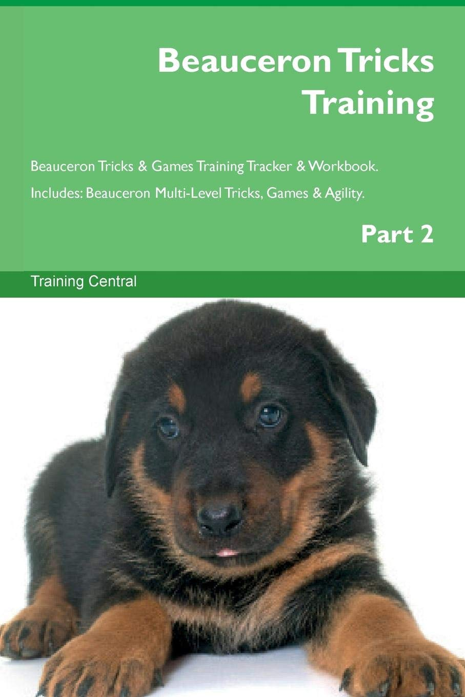 Beauceron Tricks Training Beauceron Tricks & Games Training Tracker & Workbook.  Includes: Beauceron Multi-Level Tricks, Games & Agility. Part 2