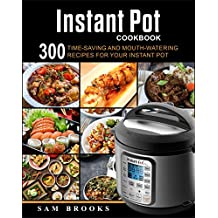 Instant Pot Cookbook: 300 Time-saving And Mouth-watering Recipes For Your Instant Pot (Super Easy Instant Pot Recipes For Your Everyday Meal) (English Edition)