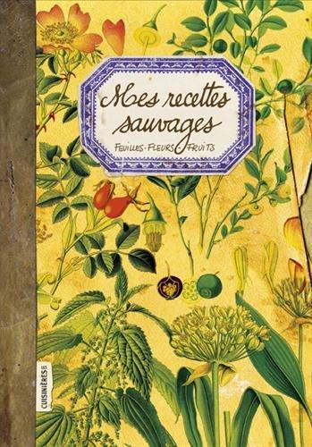 Mes Recettes Sauvages : Feuilles, fleurs, fruits