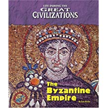 The Byzantine Empire (Life During the Great Civilizations)