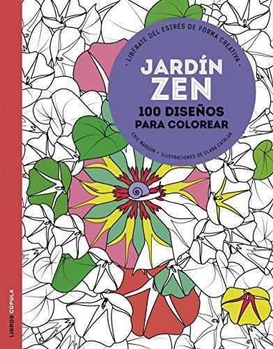 Jardín zen: 100 diseños para colorear. Libérate del estrés de forma creativa...