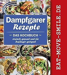 Dampfgarer Rezepte: Das Kochbuch Einfach, gesund und für Anfänger geeignet (Quickie 7)