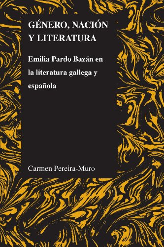 Género, nación y literatura: Emilia Pardo Bazán en la literatura gallega y española (Purdue studies in romance literatures nº 56) por Carmen Pereira-Muro
