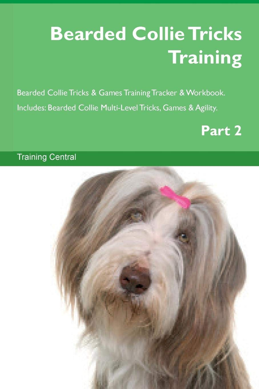 Bearded Collie Tricks Training Bearded Collie Tricks & Games Training Tracker & Workbook.  Includes: Bearded Collie Multi-Level Tricks, Games & Agility. Part 2