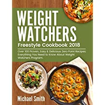 Weight Watchers Freestyle Cookbook 2018: Over 100 Proven, Easy & Delicious Weight Watchers Zero Point Recipes.