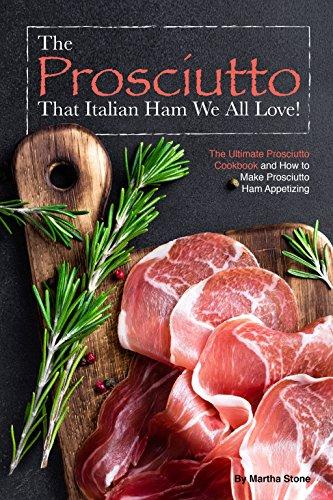 The Prosciutto That Italian Ham We All Love!: The Ultimate Prosciutto Cookbook and How to Make Prosciutto Ham Appetizing (English Edition)