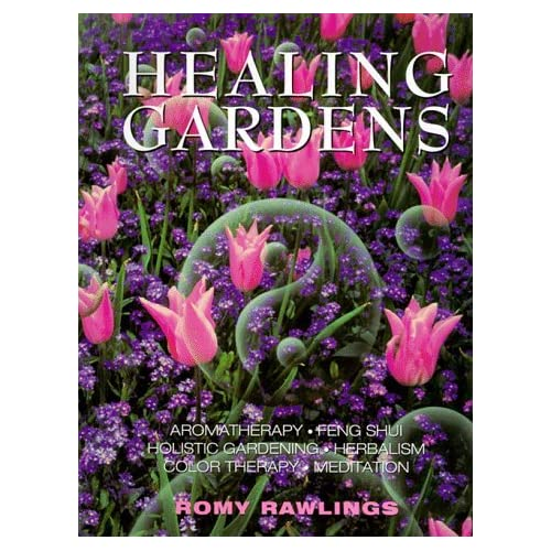 Healing Gardens: Aromatherapy - Feng Shui - Holistic Gardening - Herbalism - Color Therapy - Meditation by Romy Rawlings (1998-01-02)