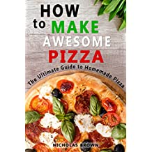 How to Make Awesome Pizza: The Ultimate Guide to Homemade Pizza (English Edition)