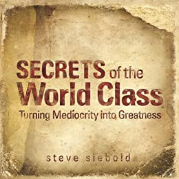 Secrets Of The World Class: Turning Mediocrity into Greatness by [Siebold, Steve]