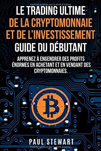 Le Trading Ultime de la Cryptomonnaie et de lInvestissement Guide du Dbutant: Apprenez  Engendrer des Profits normes en Achetant et en Vendant des Cryptomonnaies
