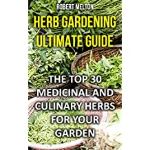 Herb Gardening Ultimate Guide: The Top 30 Medicinal And Culinary Herbs For Your Garden (English Edition)