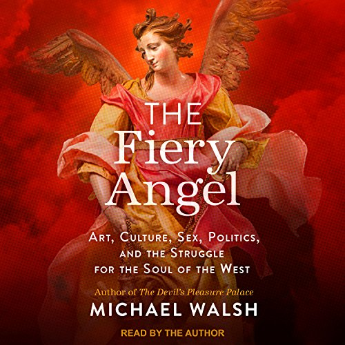 The Fiery Angel: Art, Culture, Sex, Politics, and the Struggle for the Soul of the West