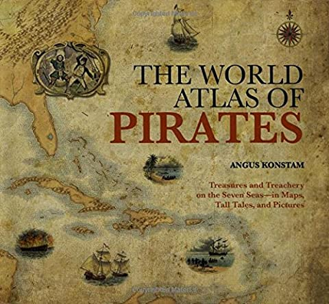 World Atlas of Pirates: Treasures and Treachery on the Seven Seas-in Maps, Tall Tales, and Pictures