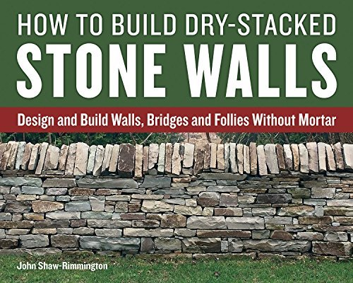 How to Build Dry-Stacked Stone Walls: Design and Build Walls, Bridges and Follies Without Mortar by John Shaw-Rimmington (2016-10-04)