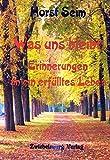 Was uns bleibt: Erinnerungen an ein erfülltes Leben: Ein Leben in der Weimarer Republik, dem Dritten Reich, der DDR und dem vereinigten Deutschland