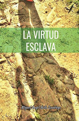 La virtud esclava: Aventura vital hacia el equilibrio por Miguel Angel Avila Santiago