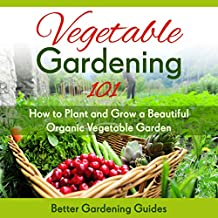 Vegetable Gardening 101: How to Plant and Grow a Beautiful, Organic Vegetable Garden