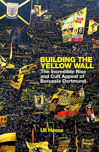 Building the Yellow Wall: The Incredible Rise and Cult Appeal of Borussia Dortmund por Uli Hesse
