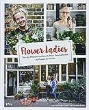 Flower Ladies: Von der Pflanzen-Leidenschaft zur Geschäftsidee. 20 Frauen im Porträt - Karin Heimberger-Preisler, Wei Ling Khor