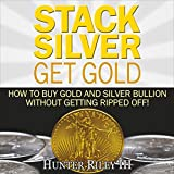 Stack Silver Get Gold: How to Buy Gold and Silver Bullion Without Getting Ripped Off!...
