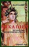 Arkadien: Ein Wunschbild der europäischen Literaten - Klaus Garber