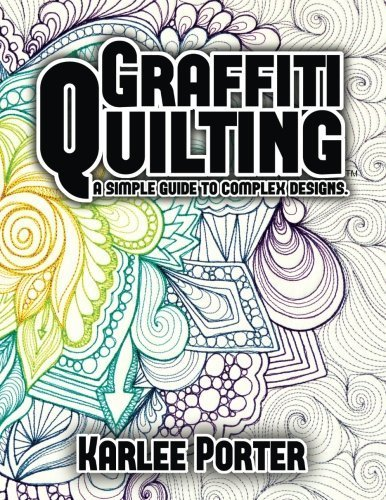 Graffiti Quilting: A Simple Guide to Complex Designs by Mrs. Karlee J. Porter (2014-09-15)