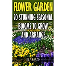 Flower Garden: 20 Stunning Seasonal Blooms To Grow And Arrange (English Edition)