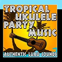 Tropical Ukulele Party Music (Authentic Luau Sounds) by Hawaiian Music Unlimited