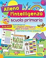 Allena l'intelligenza per la scuola primaria. Giochi ed esercizi per sviluppare i prerequisiti di logica, attenzione,...