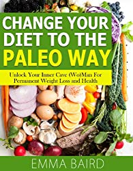 Change Your Diet to the Paleo Way - Unlock Your Inner Cave (Wo) Man For Permanent Weight Loss and Health