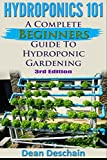 Hydroponics 101: A Complete Beginner's Guide to Hydroponic Gardening (3rd Edition) (greenhouse, hydroponics system, aquaponics, aquaculture, grow lights, hydrofarm, herb garden)