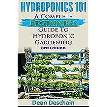 Hydroponics 101: A Complete Beginner's Guide to Hydroponic Gardening (3rd Edition) (greenhouse, hydroponics system, aquaponics, aquaculture, grow lights, hydrofarm, herb garden) (English Edition)