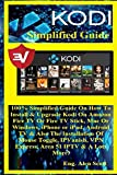 Kodi Simplified Guide: 100% Simplified Guide On How To Install & Upgrade Kodi On Amazon Fire TV Or Fire TV Stick, Mac Or Windows, iPhone or iPad, ... VPN Express, Area 51 IPTV & A Lots More!