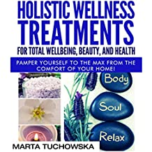 Holistic Wellness Treatments for Total Wellbeing, Beauty, and Health: Pamper Yourself to the Max from the Comfort of Your Home