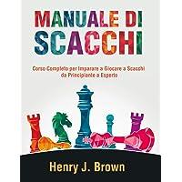Manuale di Scacchi: Corso Completo per Imparare a Giocare a Scacchi: Da Principiante a Esperto