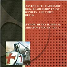 Harvest Life Leadership Manual: Leadership, Faith, False Prophets, End Times, and Truth
