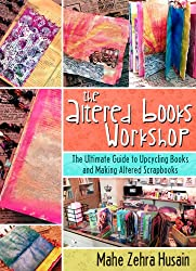 The Altered Books Workshop - Make your own scrapbooks, smashbooks and art journals: The ultimate guide to making upcycled scrapbooks, smashbooks and art journals (English Edition)