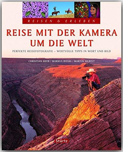 Reisen & Erleben - Reise mit der KAMERA um die WELT - Perfekte Reisefotografie - Wertvolle Tipps in Wort und Bild - Ein Bildband mit über 300 Bildern auf 128 Seiten - STÜRTZ Verlag