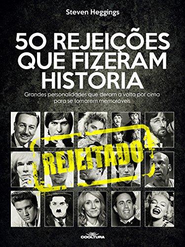 50 Rejeições que fizeram história: Grandes personalidades que deram a volta por cima para se tornarem memoráveis por Steven Heggings