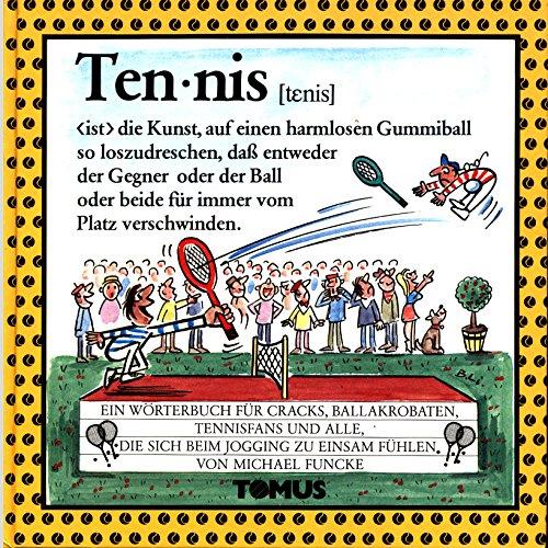 Tennis - ist die Kunst, auf einen harmlosen Gummiball so loszudreschen, dass entweder der Gegner oder der Ball oder beide für immer vom Platz verschwinden - Ein fröhliches Wörterbuch für Cracks, Ballakrobaten, Tennisfans und alle, die sich beim Jogging ..