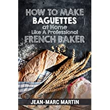 How To Make Baguettes At Home Like A Professional French Baker: Authentic Receipe Of Artisan Bread Baking (English Edition)