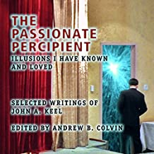The Passionate Percipient: Illusions I Have Known and Loved - Selected Writings of John A. Keel