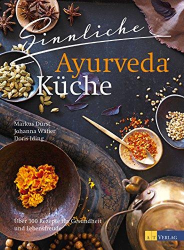 Sinnliche Ayurvedaküche: Über 100 Rezepte für Gesundheit und ...