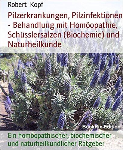 Pilzerkrankungen, Pilzinfektionen - Behandlung mit Homöopathie, Schüsslersalzen (Biochemie) und Naturheilkunde: Ein homöopathischer, biochemischer und naturheilkundlicher Ratgeber