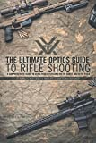 The Ultimate Optics Guide to Rifle Shooting: A Comprehensive Guide to Using Your Riflescope on the Range and in the Fiel